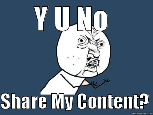 Y u no share my content